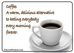 Ha ha! Have your cup of coffee, BEFORE you talk to anyone in the mornings. :)  www.ThyroidNation.com  #thyroid #health