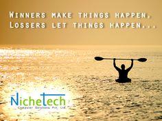 Winners make things happen, Lossers let things happen...