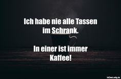 Ich habe nie alle Tassen im Schrank.  In einer ist immer Kaffee! ... gefunden auf https://www.istdaslustig.de/spruch/1939 #lustig #sprüche #fun #spass