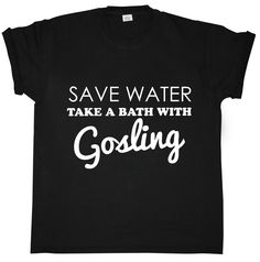 Save Water - Take A Bath With Gosling