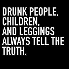 Drunk people, children, and leggings always tell the truth.