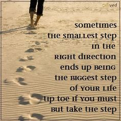 Sometimes the smallest step in the right direction ends up being the biggest step of your life. Tip toe if you must, but take the step.~ unknown#quote