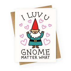 """Express your unconditional love! This valentine design features the text """"I Luv U Gnome Matter What"""" for a loved one in your life. Perfect for Valentine's Day, a Valentine's gift, anniversary gifts, unique Valentine's cards, gnome puns, and gnome jokes!"""