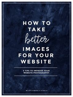 How To Take Better Images For Your Website | 5 tips to help you take better images for your website without special equipment or photography training.
