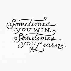 .Sometimes you win, Sometimes you learn.
