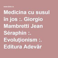 Medicina cu susul în jos :. Giorgio Mambretti Jean Séraphin :. Evoluţionism :. Editura Adevăr Divin (Detalii) Seraphin