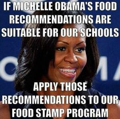 Michelle Obama school lunches - welfare food stamps... anyone on food stamps can buy ANY FOOD ITEM... INCLUDING WEIGHT LOSS PRODUCTS TO ENERGY DRINKS, CHIPS... ALL JUNK FOOD. ONLY HEALTHY FOOD SHOULD BE ALLOWED TO BE purchased.... no soda.... I worked for 25 years in grocery business.... it sickens me on what they purchase...