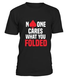 """# No One Cares What You Folded .  100% Printed in the U.S.A - Ship Worldwide*HOW TO ORDER?1. Select style and color2. Click """"Buy it Now""""3. Select size and quantity4. Enter shipping and billing information5. Done! Simple as that!!!Tag: poker players, card magicians or any high roller, Card Game T Shirt, Bluffing, poker player, casino visitor, texas hold em, all in, raise, calling station, gambling person, Poker Dealer Shirt, royal flush"""