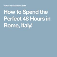 How to Spend the Perfect 48 Hours in Rome, Italy!