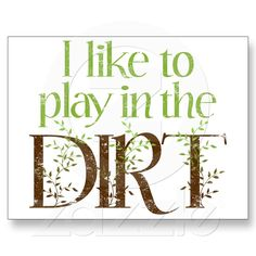 I Like to Play in the Dirt Funny Gardening Postcards from Zazzle.com  I will make a flag for my garden with this on it ;)