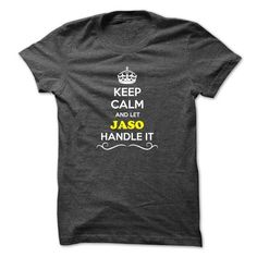Keep Calm and Let JASO Handle it #name #tshirts #JASO #gift #ideas #Popular #Everything #Videos #Shop #Animals #pets #Architecture #Art #Cars #motorcycles #Celebrities #DIY #crafts #Design #Education #Entertainment #Food #drink #Gardening #Geek #Hair #beauty #Health #fitness #History #Holidays #events #Home decor #Humor #Illustrations #posters #Kids #parenting #Men #Outdoors #Photography #Products #Quotes #Science #nature #Sports #Tattoos #Technology #Travel #Weddings #Women