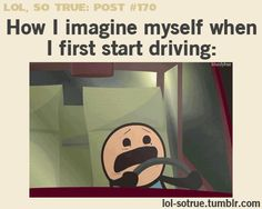 LOL SO TRUE POSTS - Funniest relatable posts on Tumblr.....I CAN ALREADY START DRIVING...THIS IS TOO TRUE ABOUT ME ANYONE THAT KNOWS ME KNOWS I ACT LIKE THIS JUST THINKING ABOUT BEING BEHIND THE WHEEL xD