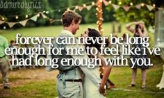 forever can never be long enough for me to feel like i've had long enough with you.