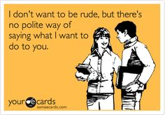 I don't want to be rude, but there's no polite way of saying what I want to do to you.
