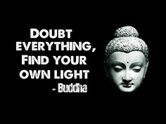Doubt everything, find your own light.