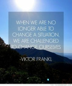 When we are no longer able to change a situation, we are challenged to change ourselves.