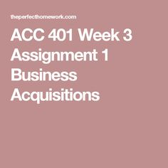 ACC 401 Week 3 Assignment 1 Business Acquisitions