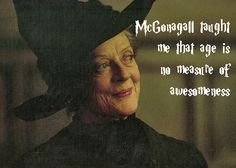 McGonagall taught me that age is no measure of awesomeness.