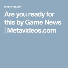 Are you ready for this by Game News | Metavideos.com