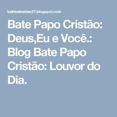 Bate Papo Cristão: Deus,Eu e Você.: Blog Bate Papo Cristão: Louvor do Dia.