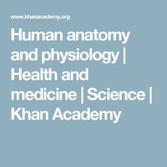 Human anatomy and physiology | Health and medicine | Science | Khan Academy
