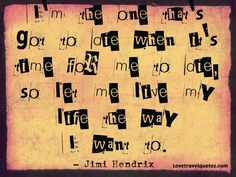 """""""I'm the one that's got to die when it's time for me to die, so let me live my life the way I want to."""" - Jimi Hendrix - See more at: http://www.lovetravelquotes.com/2015/03/im-one-thats-got-to-die-when-its-time.html#sthash.2FRm6NKq.dpuf  #jimihendrix #hendrix #jimihendrixquotes #lifequotes #motivational #inspirational"""