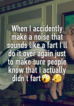 """When I accidently make a noise that sounds like a fart I'll do it over again just to make sure people know that I actually didn't fart😲😥"""