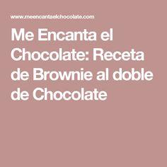 Me Encanta el Chocolate: Receta de Brownie al doble de Chocolate