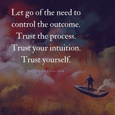 Let go of the need to control the outcome. Trust the process. Trust your intuition. Trust yourself.