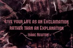 """""""Live your life as an Exclamation rather than an Explanation"""" - Isaac Newton #MakeYourOwnLane #QOTD #Wisdom #Quote #QuoteOfTheDay #quote #quotes #quoteoftheday Quotes About #Inspiration 