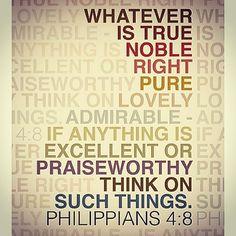 """""""Tudo o que é verdadeiro tudo o que é honesto tudo o que é justo tudo o que é puro tudo o que é amável tudo o que é de boa fama se há alguma virtude e se há algum louvor nisso pensai."""" Filipenses 4:8"""