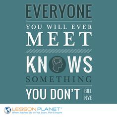 """""""Everyone you will ever meet knows something you don't."""" ~Bill Nye"""