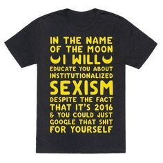 "Show your love for anime and women's rights with this 90's cartoon inspired feminist shirt. This feminist tee features moon symbols and the phrase ""In the name of the Moon I will educate you about institutionalized sexism despite the fact that it's 2016 and you could just google that shit for yourself."""