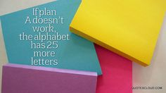 If plan A doesn't work, the alphabet has 25 more letters