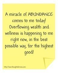 A miracle of abundance comes to me today!!! Overflowing wealth and wellness is happening to me right now, in the best possible way, for the highest good of all!!!