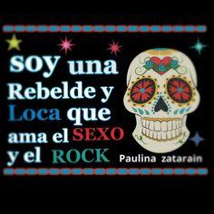 SOY una Rebelde y Loca que ama el sexo y el Rock……./ Paulina zatarain