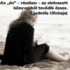 """""""Az """"én"""" – részben – az elolvasott könyvekből tevődik össze. """" (Ljudmila Ulickaja) Daily Wisdom, Sad Quotes, Book Worms, Poems, My Life, Harry Potter, Thoughts, Reading, Pictures"""