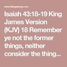 Isaiah 43:18-19 King James Version (KJV)    18Remember ye not the former things, neither consider the things of old.    19Behold, I will do a new thing; now it shall spring forth; shall ye not know it? I will even make a way in the wilderness, and rivers in the desert.