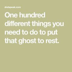 One hundred different things you need to do to put that ghost to rest.