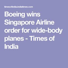Boeing wins Singapore Airline order for wide-body planes - Times of India