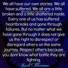 We all have our own stories. We all have suffered. We all are a little broken and a little shattered inside. Every one of us has suffered heartbreaks and gone through failures. But no matter what we have gone through it does not give us the right to disrespect or disregard others on the …