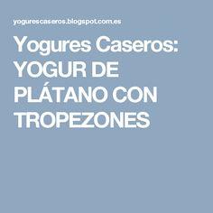 Yogures Caseros: YOGUR DE PLÁTANO CON TROPEZONES