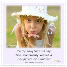 """To my daughter I will say, """"See your beauty without a compliment or a mirror."""" ~  """"Blind"""" by Della Hicks-Wilson  <3 Join us for more amazing quotes on Joy of Mom! <3 https://www.facebook.com/joyofmom  #empoweringdaughters #parenting #sheisbeautiful #joyofmom"""