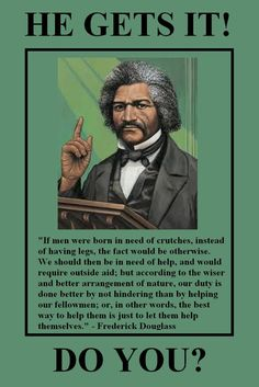 Frederick Douglas...Let People Help Themselves...A Hand Up Instead Of A Hand Out.
