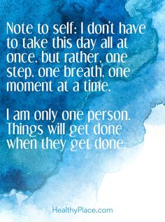 Quote on anxiety: Note to self: I don't have to take this day all at once, but rather, one step, one breath, one moment at a time. I am only one person. Things will get done when they get done. www.HealthyPlace.com #MindfulnessQuotes