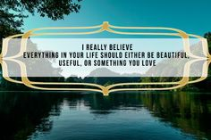 Everything in our lives should be useful or beautiful