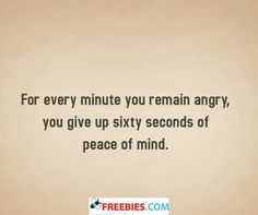 For every minute you remain angry, you give up sixty seconds of peace of mind.