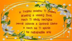K Tvojmu sviatku Ti prajem šťastný a veselý život. Nech Ti nikdy nechýba pevné zdravie a úprimná láska a nech sa Ti splnia i tie najtajnejšie sny