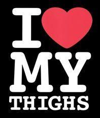 I <3 My Thighs