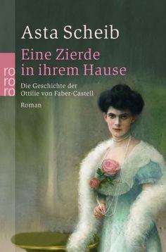 Eine Zierde in ihrem Hause: Die Geschichte der Ottilie von Faber-Castell, Asta Scheib